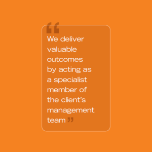 We deliver valuable outcomes by acting as a specialist member of the client's management team